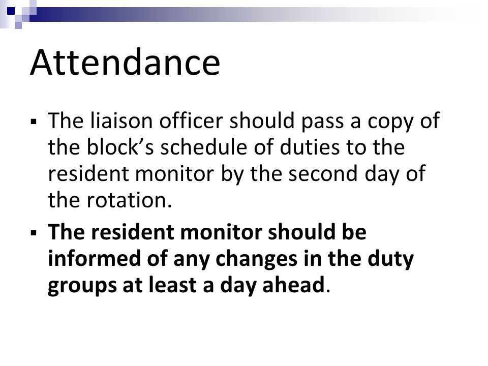 Attendance  The liaison officer should pass a copy of the block's schedule of duties to the resident monitor by the second day of the rotation.  The