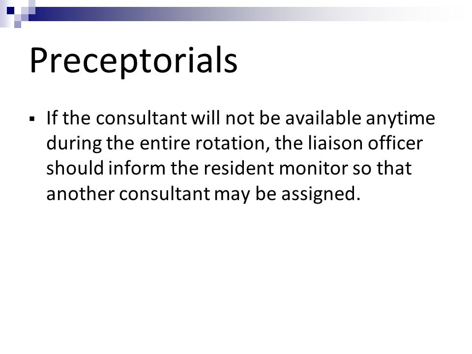 Preceptorials  If the consultant will not be available anytime during the entire rotation, the liaison officer should inform the resident monitor so