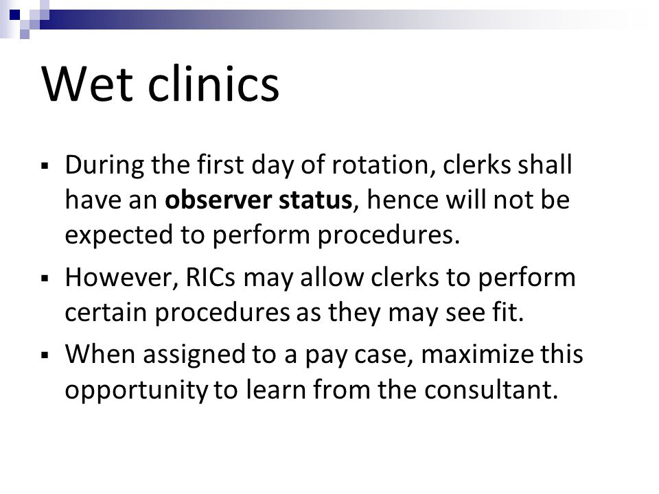 Wet clinics  During the first day of rotation, clerks shall have an observer status, hence will not be expected to perform procedures.  However, RIC