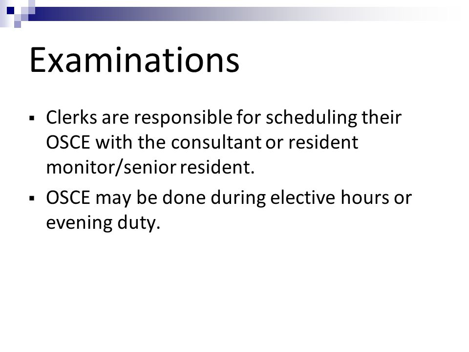 Examinations  Clerks are responsible for scheduling their OSCE with the consultant or resident monitor/senior resident.  OSCE may be done during ele