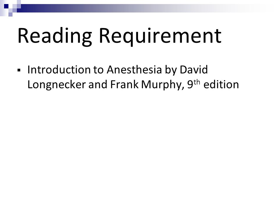 Reading Requirement  Introduction to Anesthesia by David Longnecker and Frank Murphy, 9 th edition