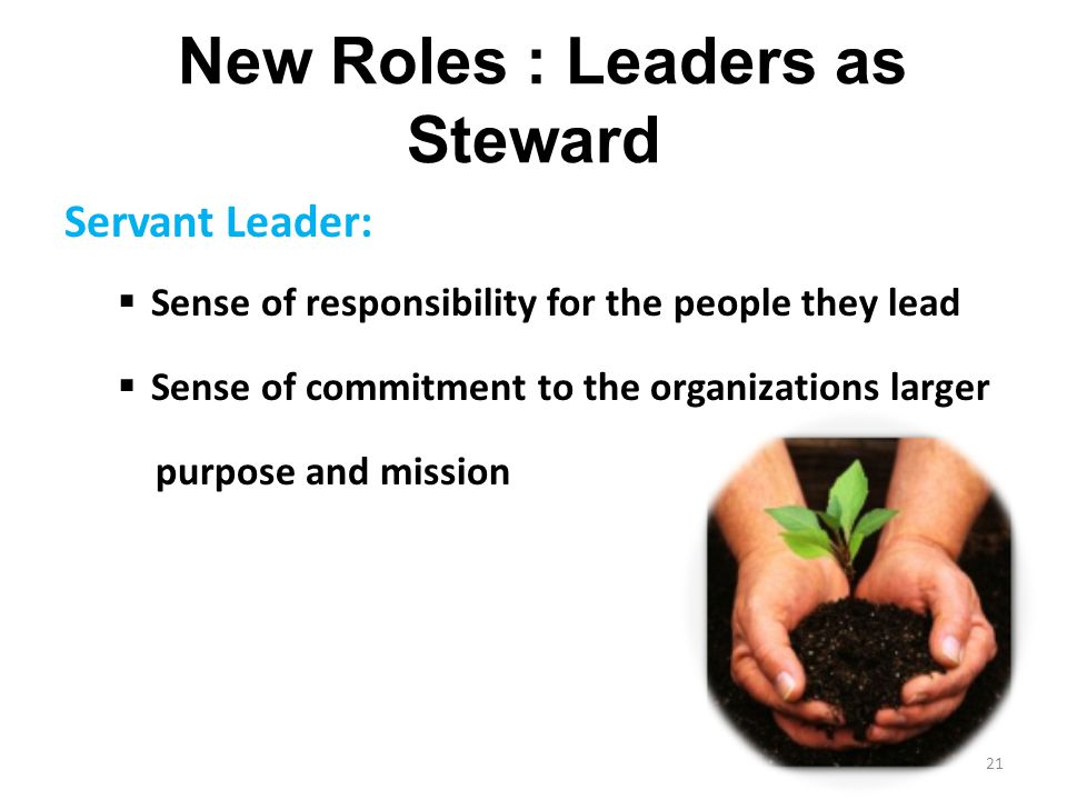 New Roles : Leaders as Steward Servant Leader:  Sense of responsibility for the people they lead  Sense of commitment to the organizations larger pu