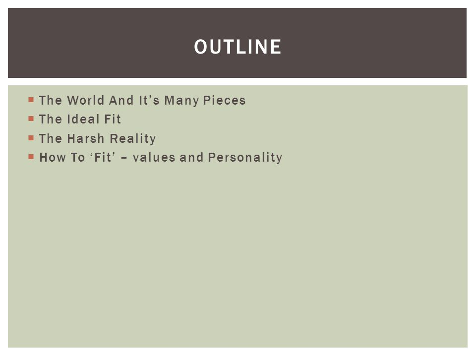  The World And It's Many Pieces  The Ideal Fit  The Harsh Reality  How To 'Fit' – values and Personality OUTLINE