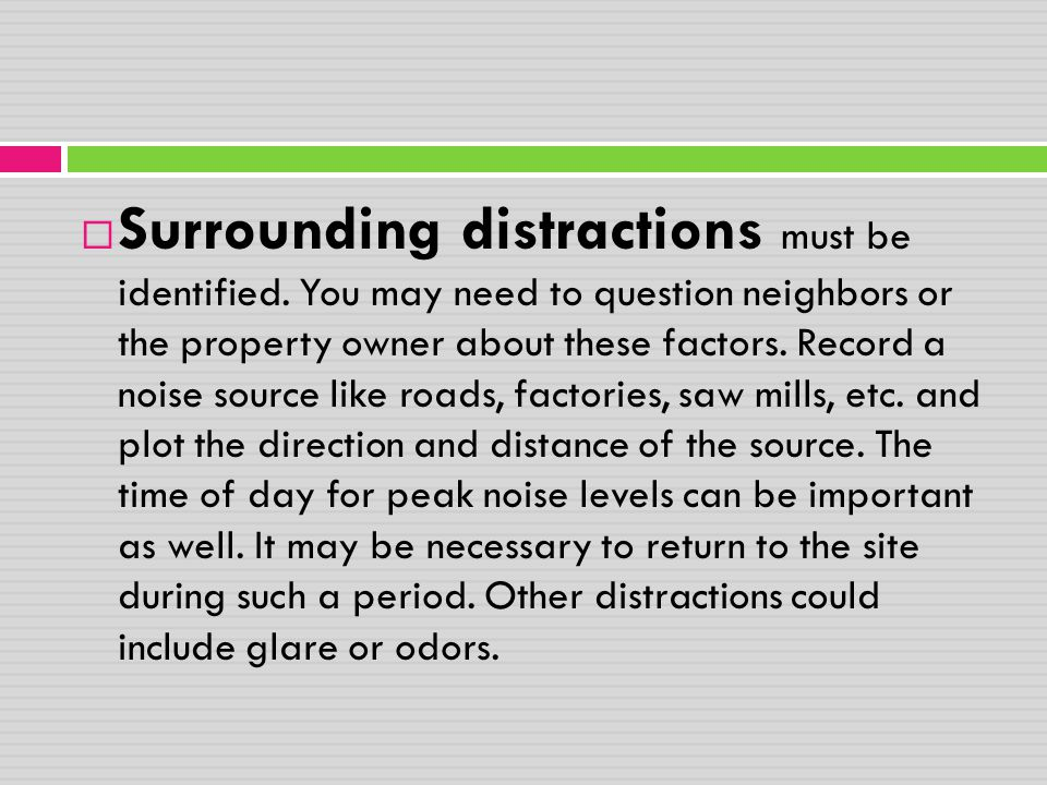  Surrounding distractions must be identified. You may need to question neighbors or the property owner about these factors. Record a noise source lik