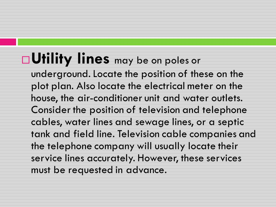  Utility lines may be on poles or underground. Locate the position of these on the plot plan. Also locate the electrical meter on the house, the air-
