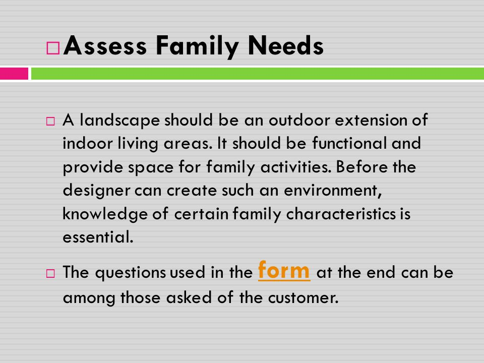  Assess Family Needs  A landscape should be an outdoor extension of indoor living areas. It should be functional and provide space for family activi