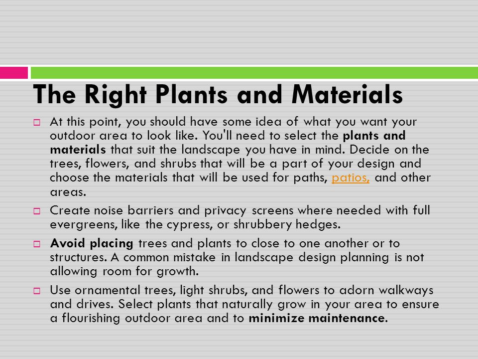 The Right Plants and Materials  At this point, you should have some idea of what you want your outdoor area to look like. You'll need to select the p