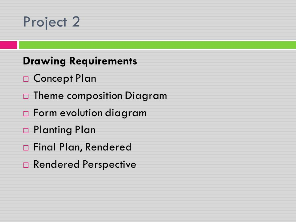 Project 2 Drawing Requirements  Concept Plan  Theme composition Diagram  Form evolution diagram  Planting Plan  Final Plan, Rendered  Rendered P