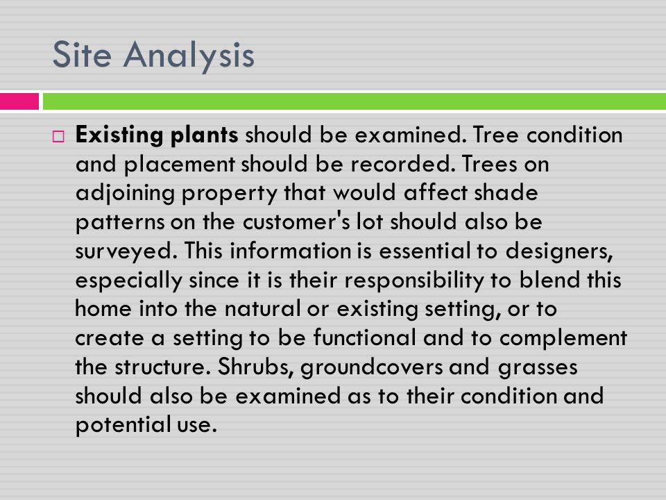 Site Analysis  Existing plants should be examined. Tree condition and placement should be recorded. Trees on adjoining property that would affect sha