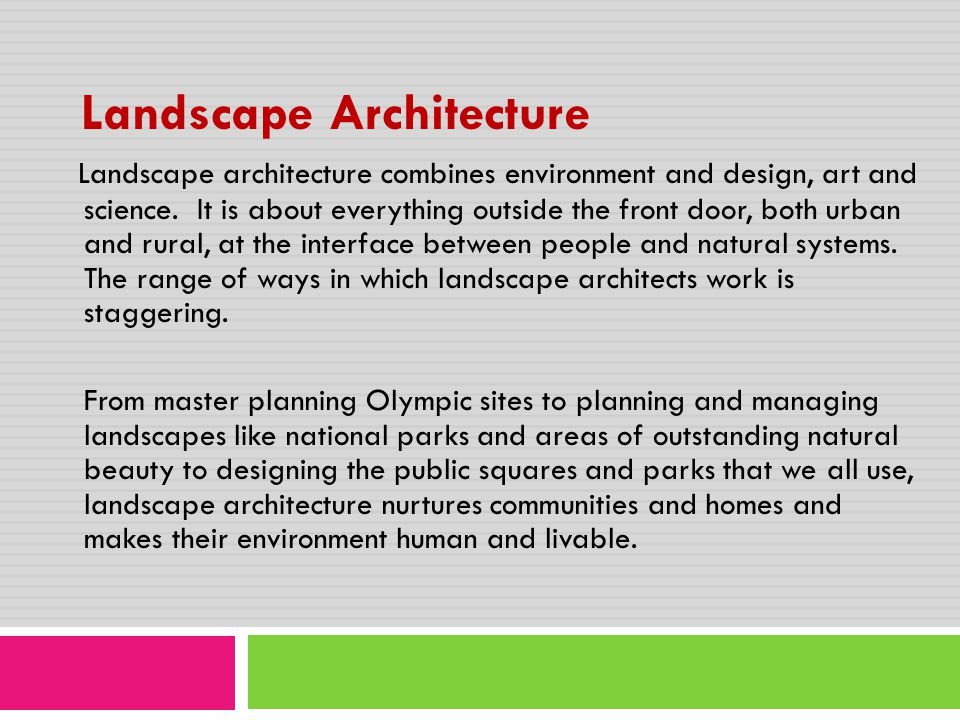 Landscape Architecture Landscape architecture combines environment and design, art and science. It is about everything outside the front door, both ur