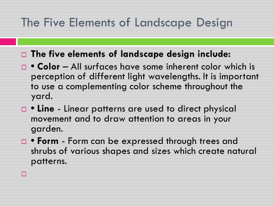 The Five Elements of Landscape Design  The five elements of landscape design include:  Color – All surfaces have some inherent color which is percep