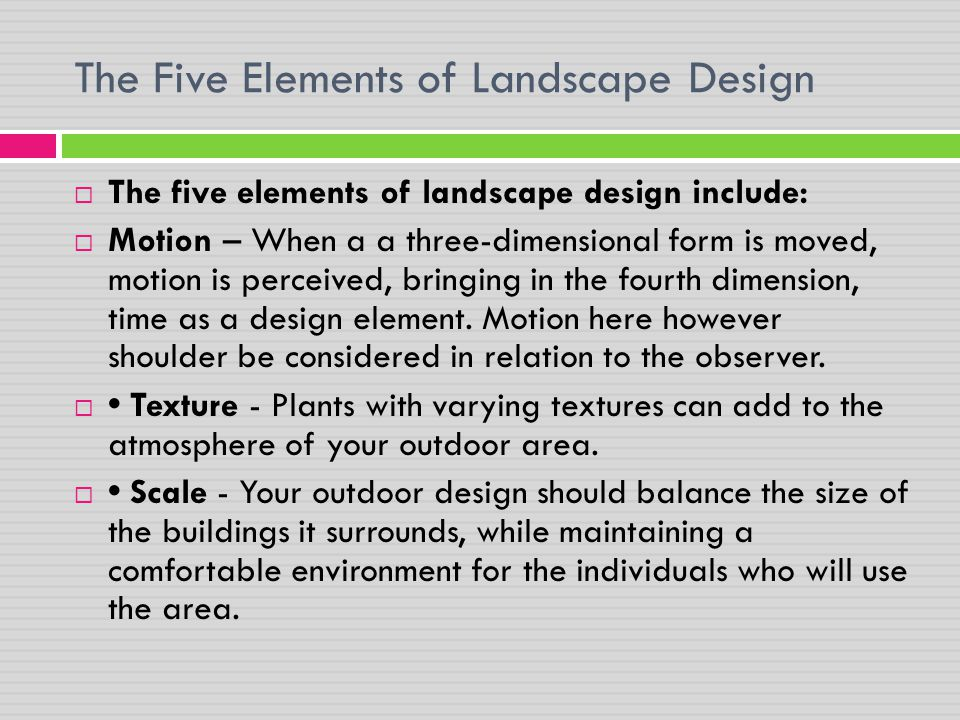 The Five Elements of Landscape Design  The five elements of landscape design include:  Motion – When a a three-dimensional form is moved, motion is