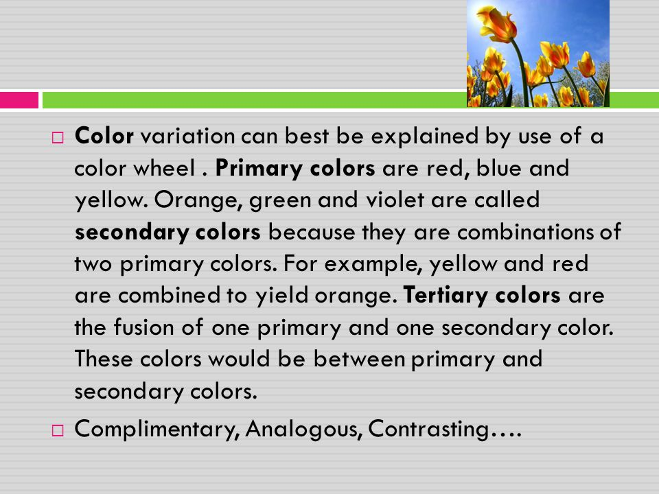  Color variation can best be explained by use of a color wheel. Primary colors are red, blue and yellow. Orange, green and violet are called secondar