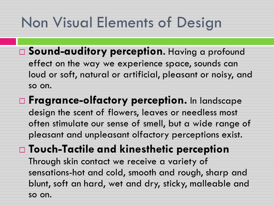 Non Visual Elements of Design  Sound-auditory perception. Having a profound effect on the way we experience space, sounds can loud or soft, natural o
