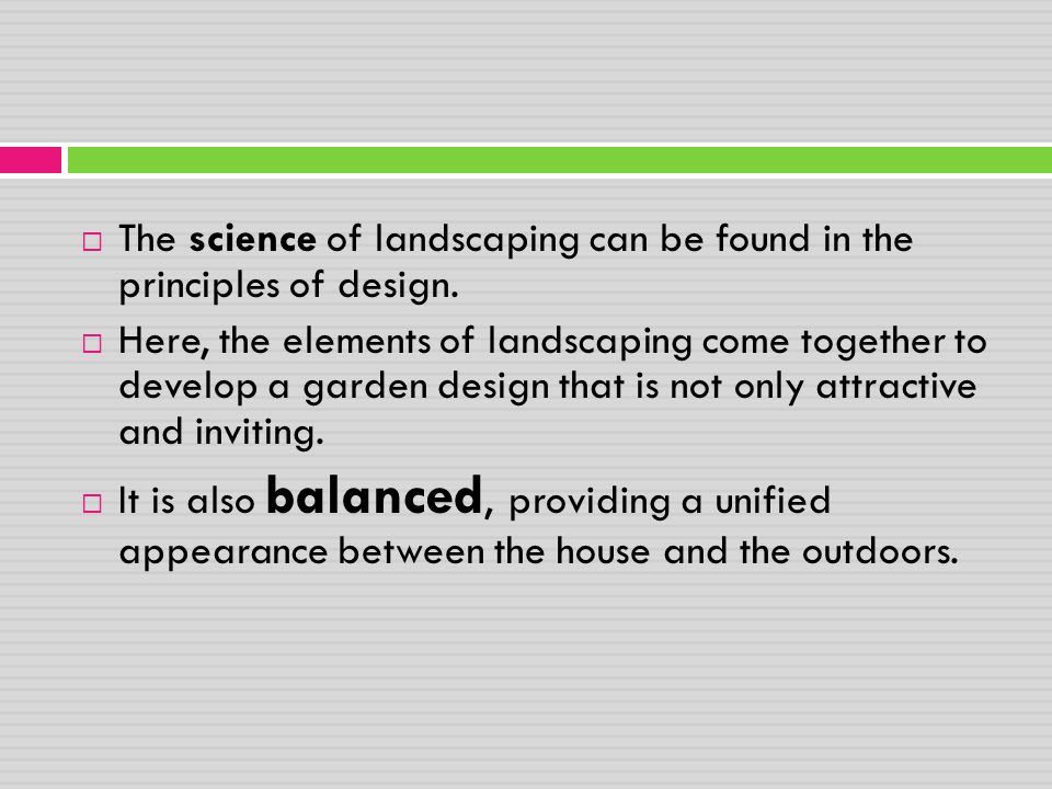  The science of landscaping can be found in the principles of design.  Here, the elements of landscaping come together to develop a garden design th