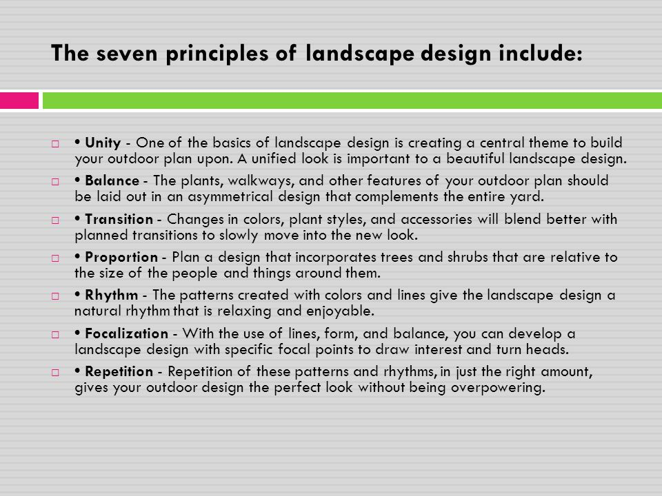 The seven principles of landscape design include:  Unity - One of the basics of landscape design is creating a central theme to build your outdoor pl
