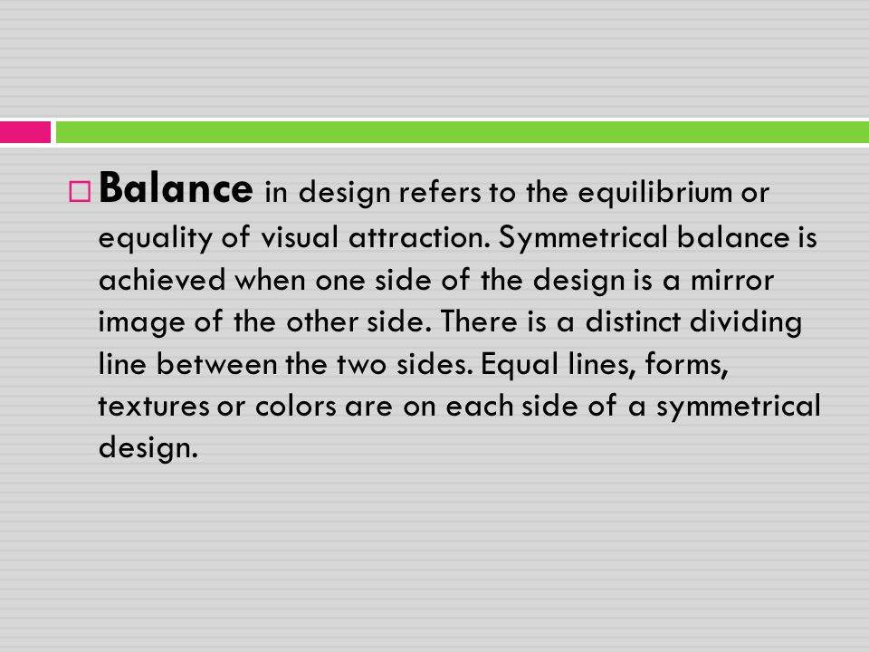  Balance in design refers to the equilibrium or equality of visual attraction. Symmetrical balance is achieved when one side of the design is a mirro