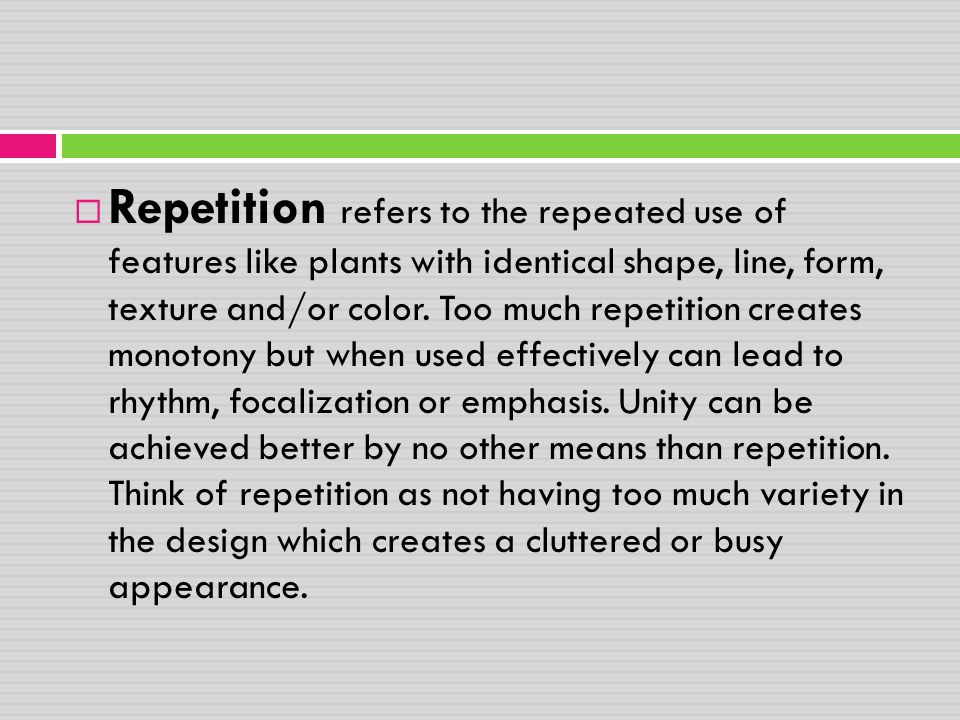  Repetition refers to the repeated use of features like plants with identical shape, line, form, texture and/or color. Too much repetition creates mo