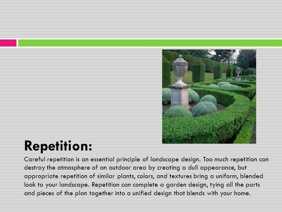 Repetition: Careful repetition is an essential principle of landscape design. Too much repetition can destroy the atmosphere of an outdoor area by cre