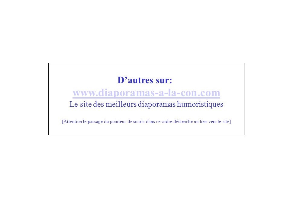 D'autres sur: www.diaporamas-a-la-con.com Le site des meilleurs diaporamas humoristiques [Attention le passage du pointeur de souris dans ce cadre déc