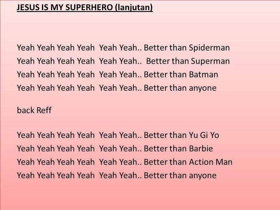 JESUS IS MY SUPERHERO (lanjutan) Yeah Yeah Yeah Yeah Yeah Yeah.. Better than Spiderman Yeah Yeah Yeah Yeah Yeah Yeah.. Better than Superman Yeah Yeah