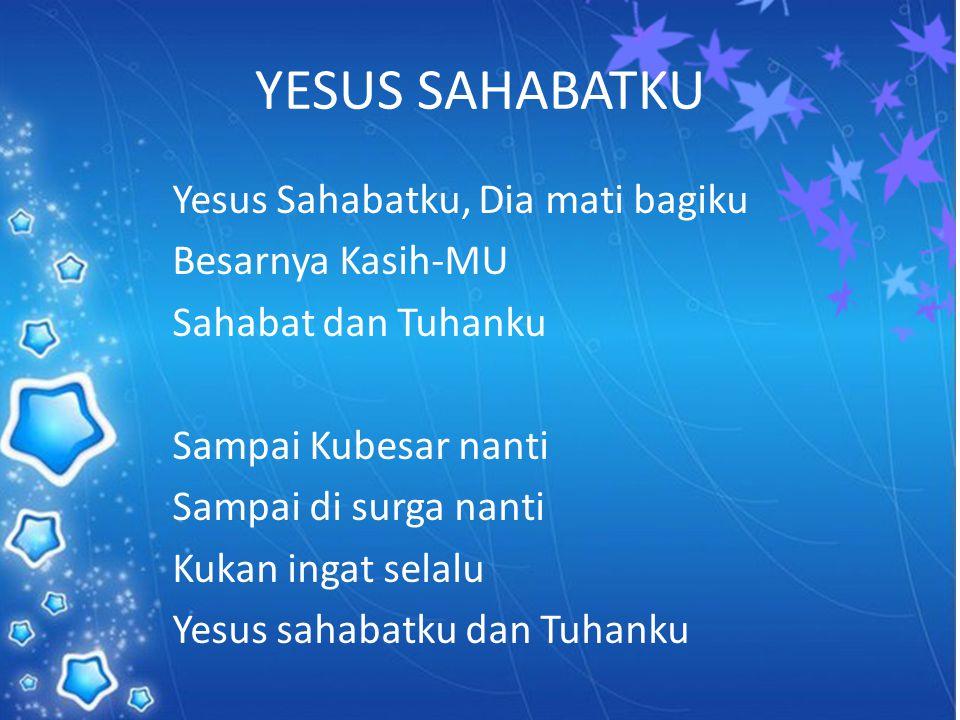 YESUS SAHABATKU Yesus Sahabatku, Dia mati bagiku Besarnya Kasih-MU Sahabat dan Tuhanku Sampai Kubesar nanti Sampai di surga nanti Kukan ingat selalu Y