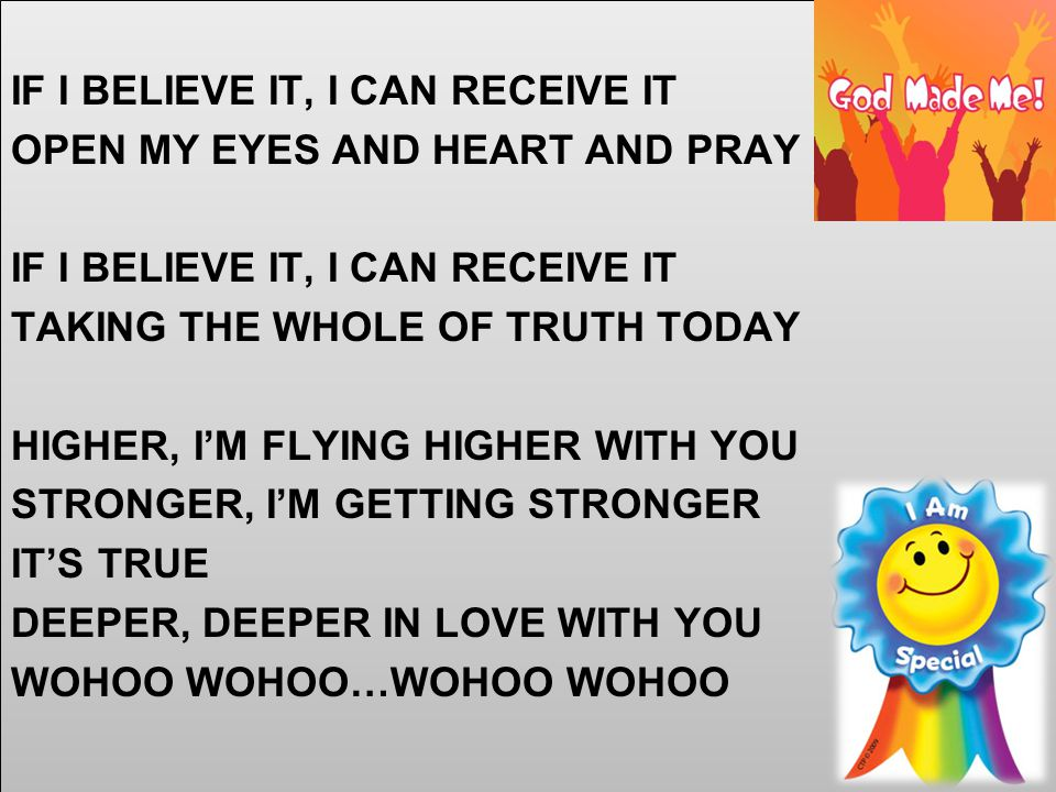 IF I BELIEVE IT, I CAN RECEIVE IT OPEN MY EYES AND HEART AND PRAY IF I BELIEVE IT, I CAN RECEIVE IT TAKING THE WHOLE OF TRUTH TODAY HIGHER, I'M FLYING