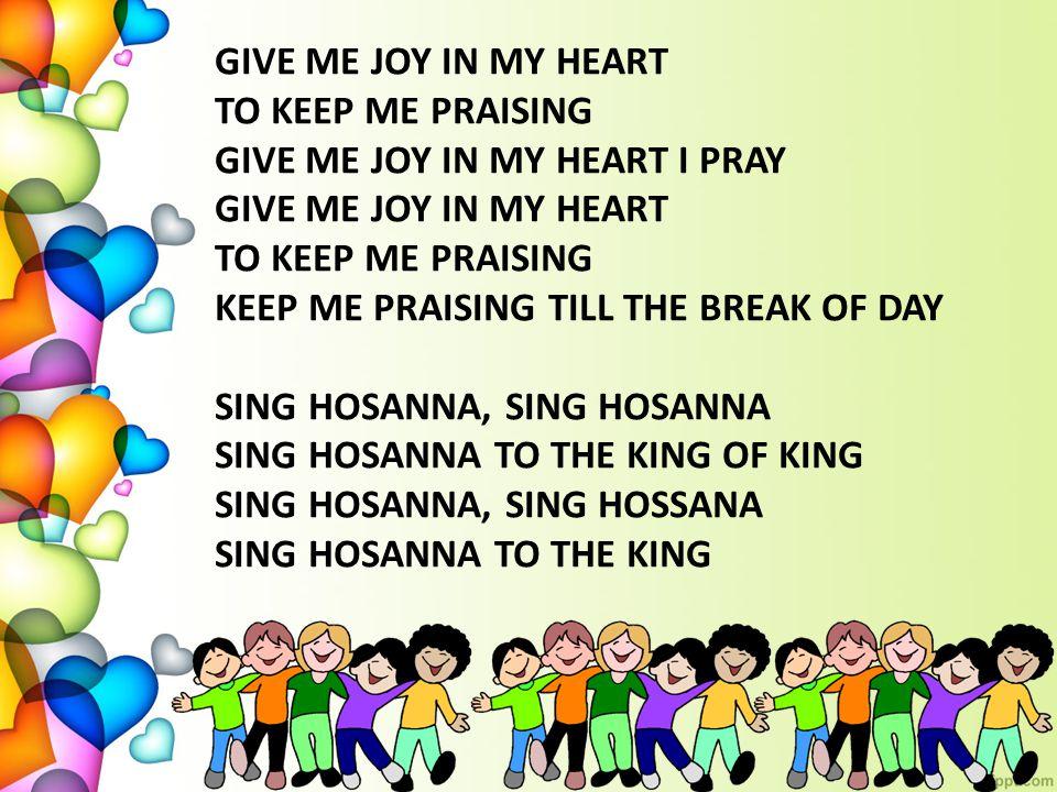 GIVE ME JOY IN MY HEART TO KEEP ME PRAISING GIVE ME JOY IN MY HEART I PRAY GIVE ME JOY IN MY HEART TO KEEP ME PRAISING KEEP ME PRAISING TILL THE BREAK