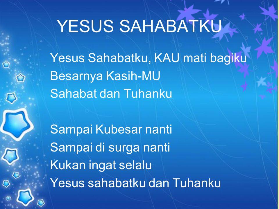YESUS SAHABATKU Yesus Sahabatku, KAU mati bagiku Besarnya Kasih-MU Sahabat dan Tuhanku Sampai Kubesar nanti Sampai di surga nanti Kukan ingat selalu Y