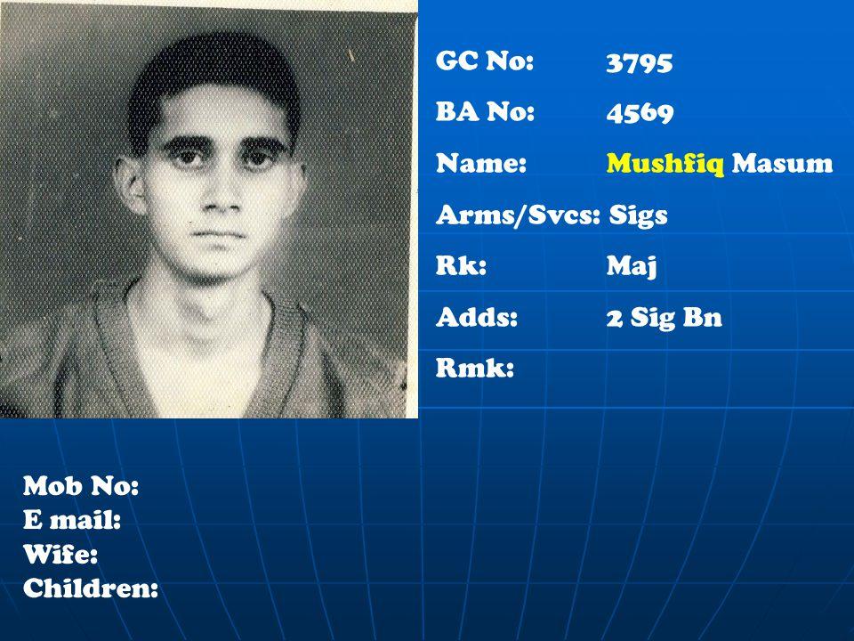 GC No: 3795 BA No: 4569 Name: Mushfiq Masum Arms/Svcs: Sigs Rk: Maj Adds: 2 Sig Bn Rmk: Mob No: E mail: Wife: Children: