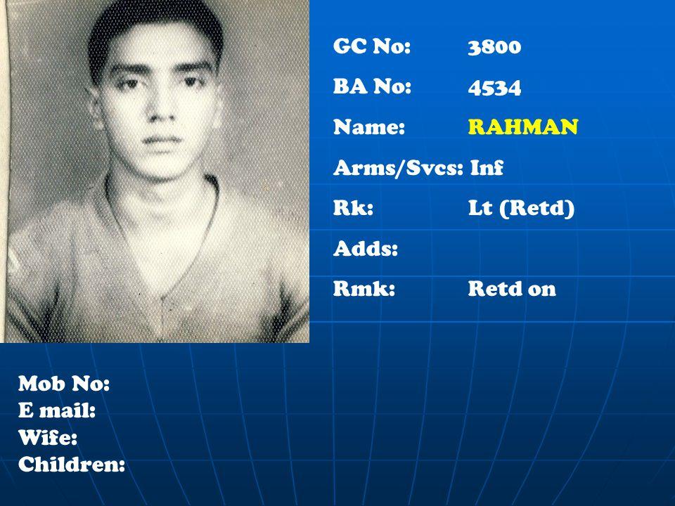 GC No: 3800 BA No: 4534 Name: RAHMAN Arms/Svcs: Inf Rk: Lt (Retd) Adds: Rmk: Retd on Mob No: E mail: Wife: Children: