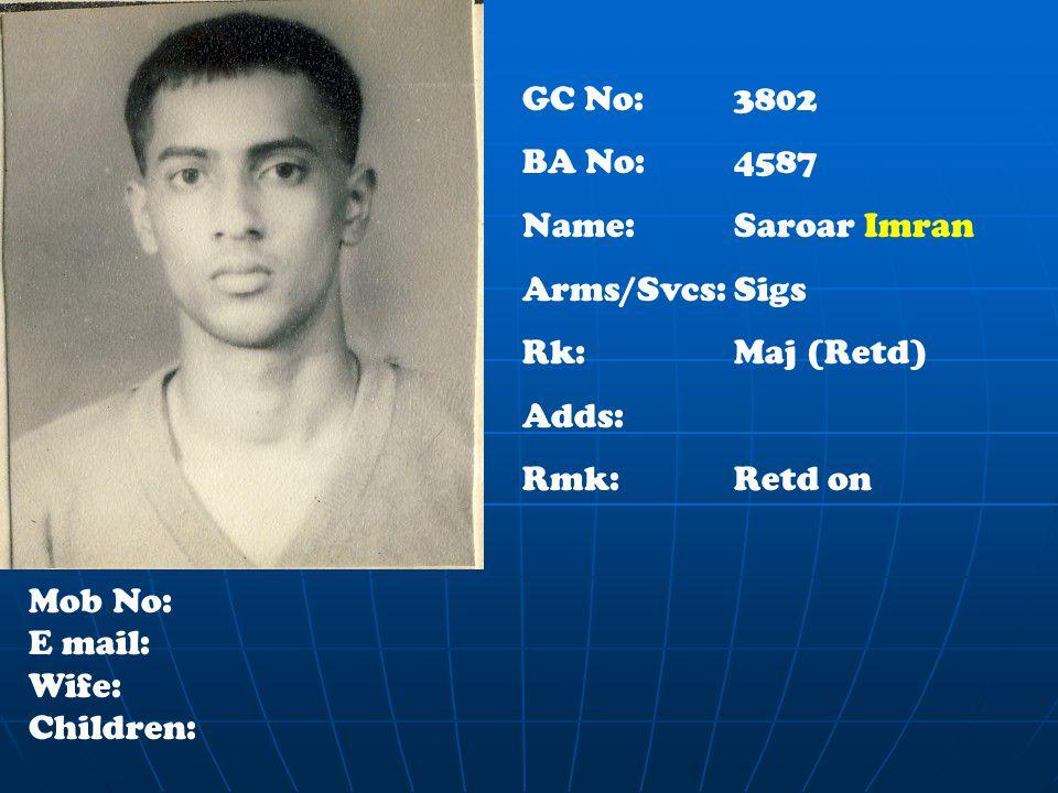 GC No: 3802 BA No:4587 Name: Saroar Imran Arms/Svcs:Sigs Rk:Maj (Retd) Adds: Rmk:Retd on Mob No: E mail: Wife: Children: