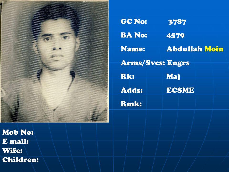 GC No: 3787 BA No: 4579 Name: Abdullah Moin Arms/Svcs: Engrs Rk:Maj Adds: ECSME Rmk: Mob No: E mail: Wife: Children: