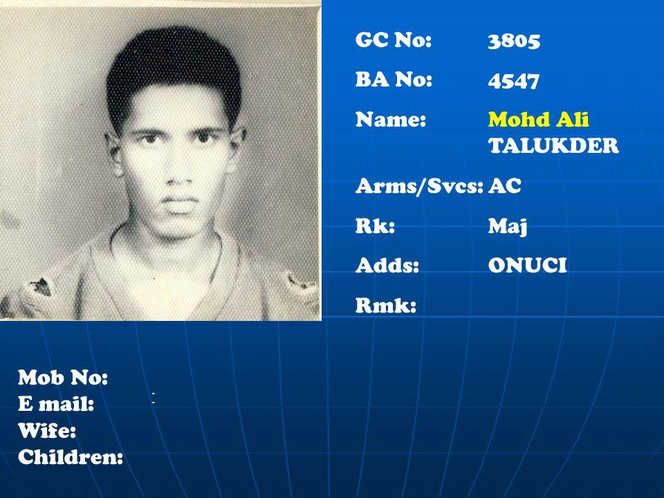 : GC No: 3805 BA No: 4547 Name: Mohd Ali TALUKDER Arms/Svcs:AC Rk:Maj Adds:ONUCI Rmk: Mob No: E mail: Wife: Children: