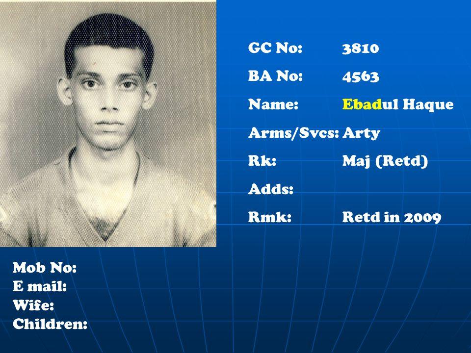 GC No: 3810 BA No:4563 Name: Ebadul Haque Arms/Svcs:Arty Rk:Maj (Retd) Adds: Rmk:Retd in 2009 Mob No: E mail: Wife: Children: