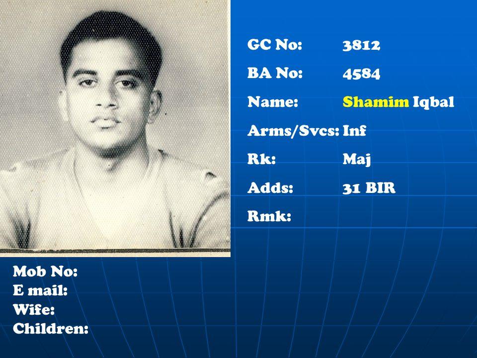 GC No: 3812 BA No: 4584 Name:Shamim Iqbal Arms/Svcs:Inf Rk:Maj Adds:31 BIR Rmk: Mob No: E mail: Wife: Children: