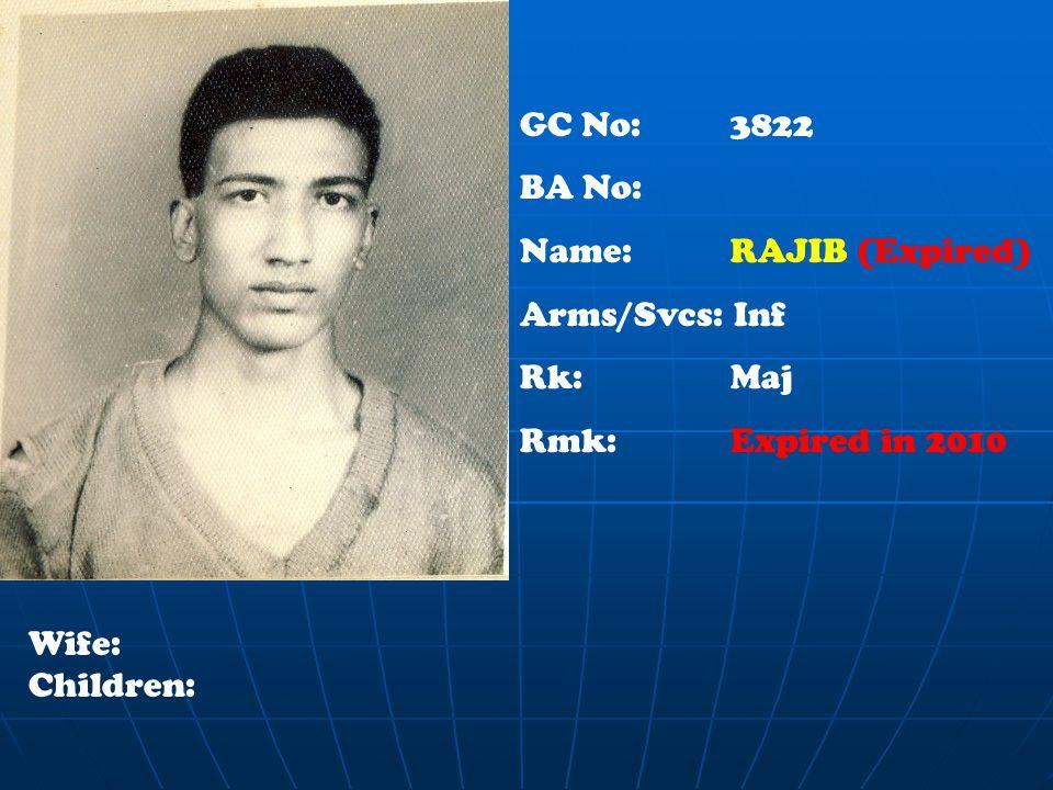 GC No: 3822 BA No: Name: RAJIB (Expired) Arms/Svcs: Inf Rk: Maj Rmk:Expired in 2010 Wife: Children: