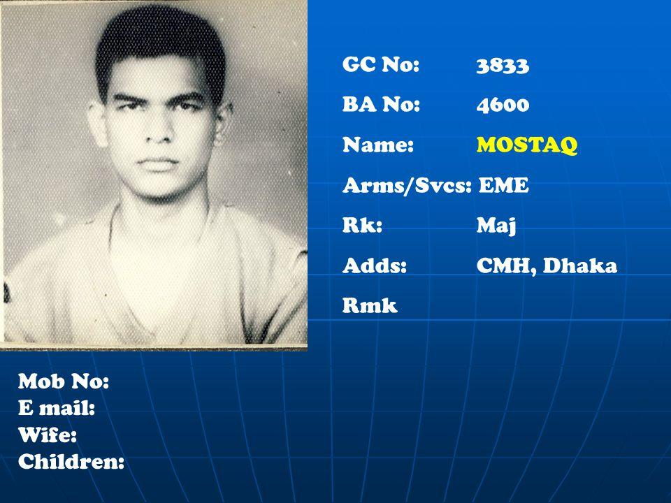 GC No: 3833 BA No: 4600 Name: MOSTAQ Arms/Svcs: EME Rk:Maj Adds: CMH, Dhaka Rmk Mob No: E mail: Wife: Children: