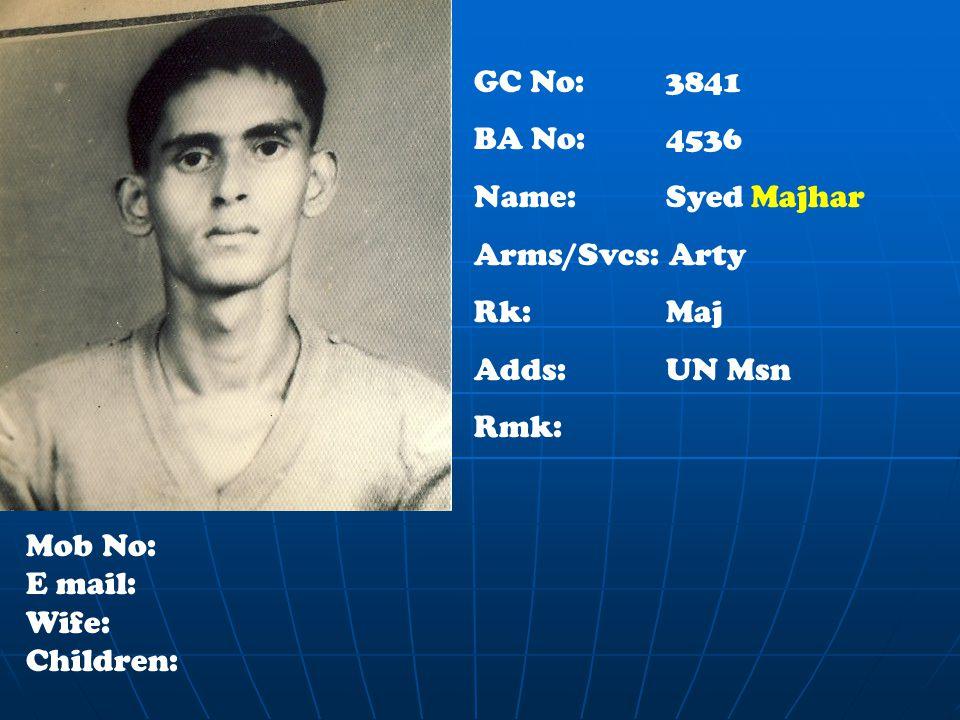 GC No: 3841 BA No: 4536 Name: Syed Majhar Arms/Svcs: Arty Rk:Maj Adds: UN Msn Rmk: Mob No: E mail: Wife: Children: