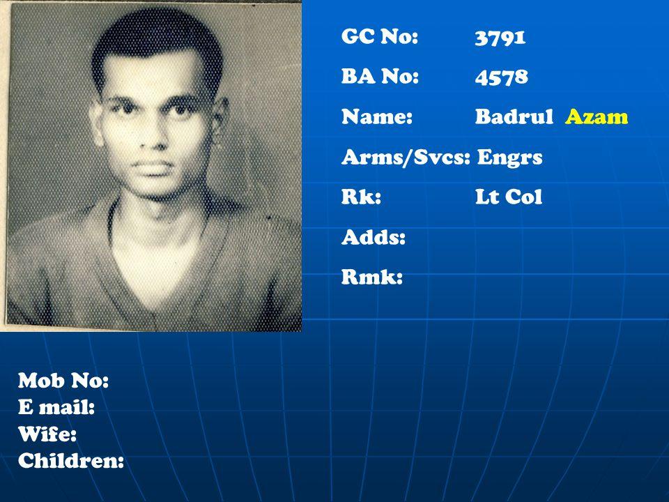 GC No: 3791 BA No: 4578 Name: Badrul Azam Arms/Svcs: Engrs Rk: Lt Col Adds: Rmk: Mob No: E mail: Wife: Children: