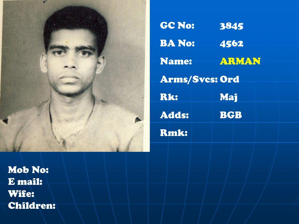 GC No: 3845 BA No: 4562 Name: ARMAN Arms/Svcs:Ord Rk:Maj Adds:BGB Rmk: Mob No: E mail: Wife: Children: