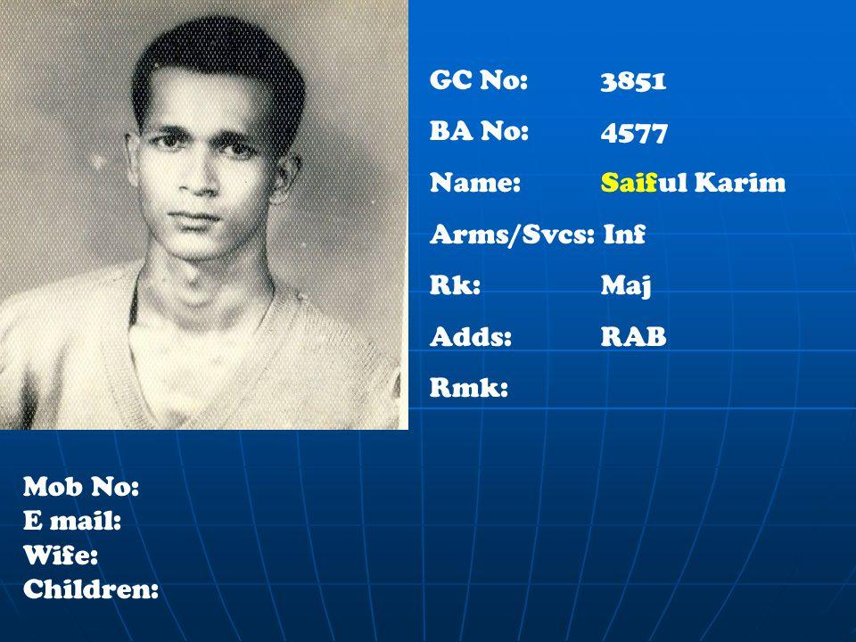 GC No: 3851 BA No: 4577 Name: Saiful Karim Arms/Svcs: Inf Rk:Maj Adds:RAB Rmk: Mob No: E mail: Wife: Children: