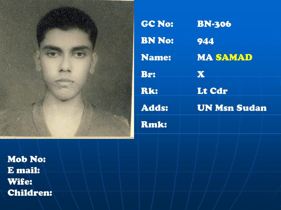GC No: BN-306 BN No:944 Name: MA SAMAD Br: X Rk:Lt Cdr Adds:UN Msn Sudan Rmk: Mob No: E mail: Wife: Children: