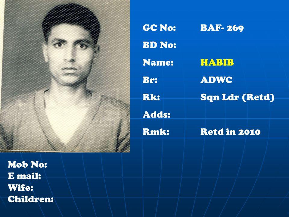 GC No: BAF- 269 BD No: Name: HABIB Br:ADWC Rk:Sqn Ldr (Retd) Adds: Rmk:Retd in 2010 Mob No: E mail: Wife: Children: