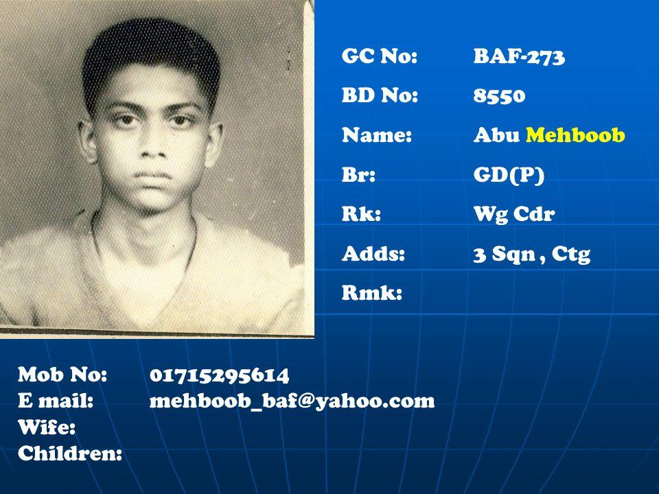 GC No: BAF-273 BD No: 8550 Name: Abu Mehboob Br:GD(P) Rk:Wg Cdr Adds: 3 Sqn, Ctg Rmk: Mob No:01715295614 E mail:mehboob_baf@yahoo.com Wife: Children: