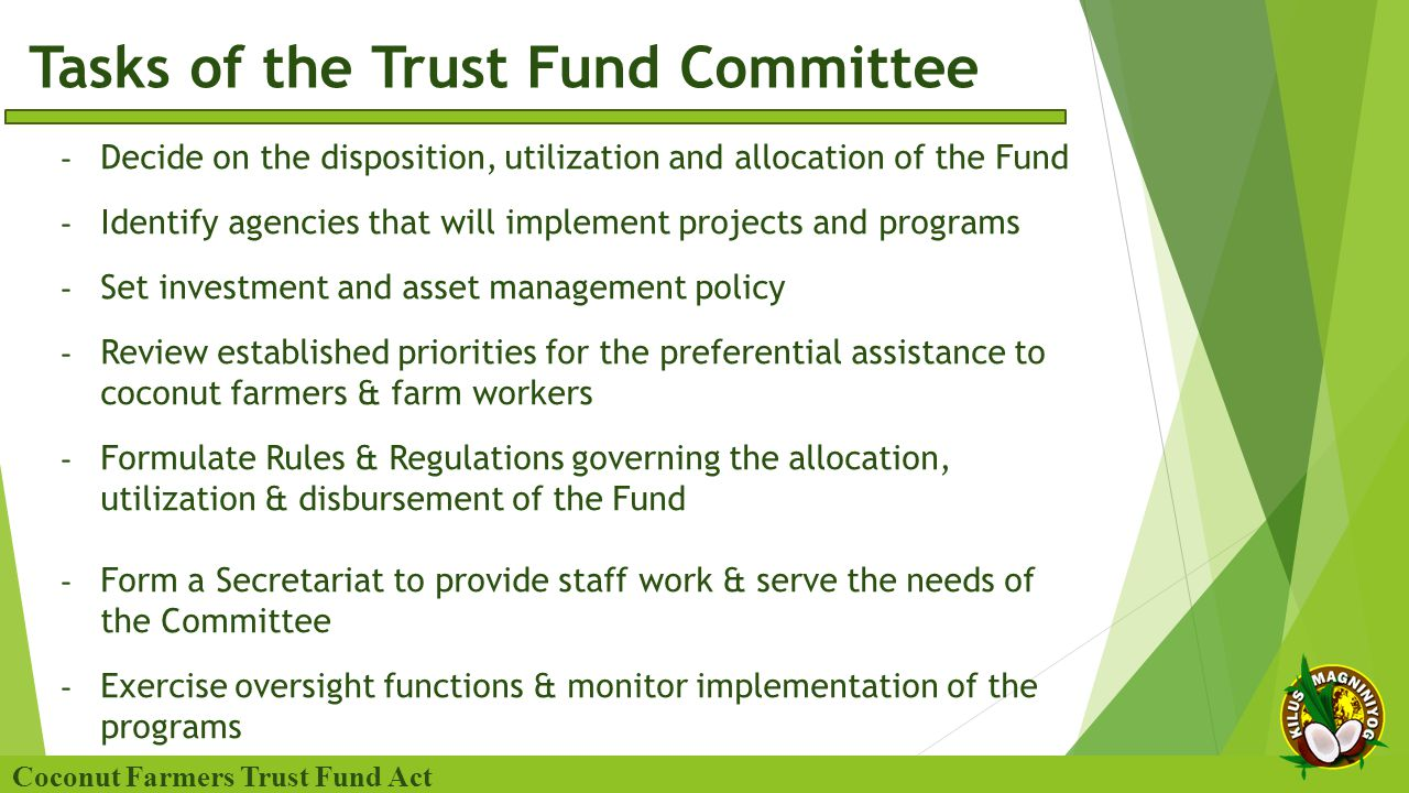 Tasks of the Trust Fund Committee Coconut Farmers Trust Fund Act - Decide on the disposition, utilization and allocation of the Fund - Identify agencies that will implement projects and programs - Set investment and asset management policy - Review established priorities for the preferential assistance to coconut farmers & farm workers - Formulate Rules & Regulations governing the allocation, utilization & disbursement of the Fund - Form a Secretariat to provide staff work & serve the needs of the Committee - Exercise oversight functions & monitor implementation of the programs