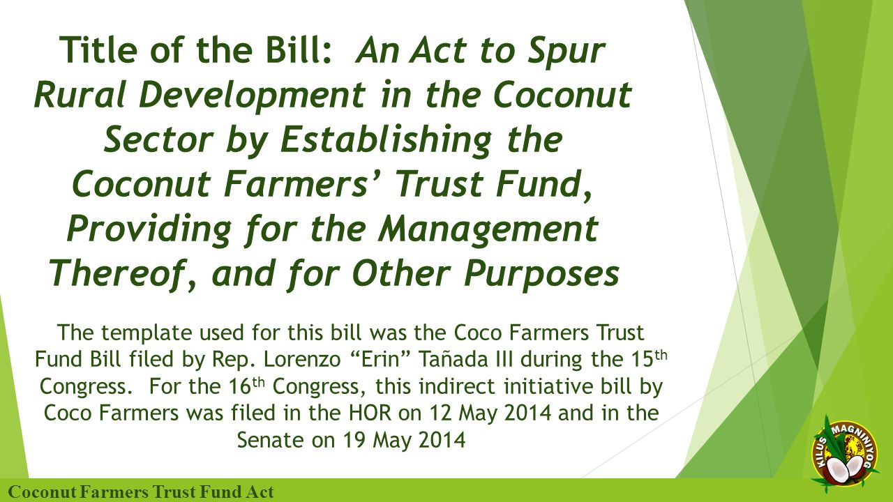 Title of the Bill: An Act to Spur Rural Development in the Coconut Sector by Establishing the Coconut Farmers' Trust Fund, Providing for the Management Thereof, and for Other Purposes Coconut Farmers Trust Fund Act The template used for this bill was the Coco Farmers Trust Fund Bill filed by Rep.