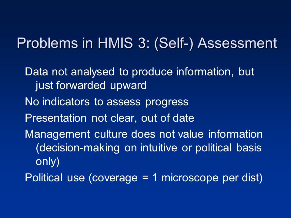 Problems in HMIS 3: (Self-) Assessment Data not analysed to produce information, but just forwarded upward No indicators to assess progress Presentation not clear, out of date Management culture does not value information (decision-making on intuitive or political basis only) Political use (coverage = 1 microscope per dist)