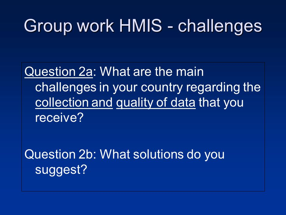 Group work HMIS - challenges Question 2a: What are the main challenges in your country regarding the collection and quality of data that you receive.