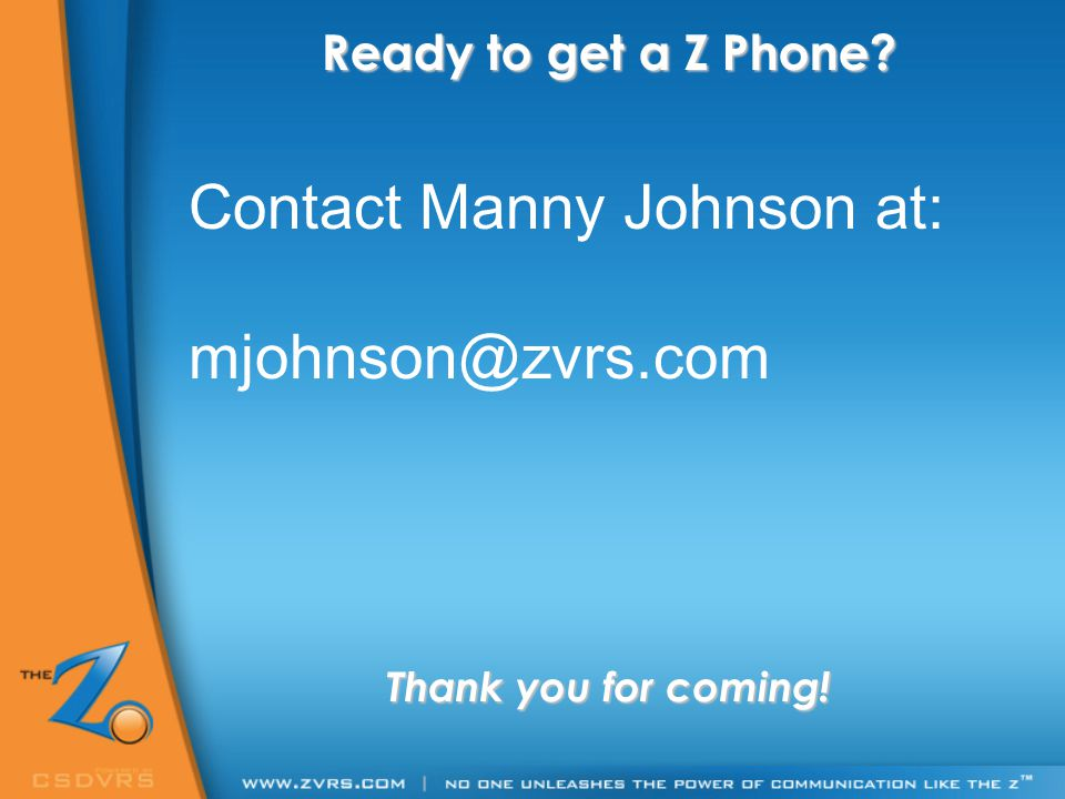 Ready to get a Z Phone? Thank you for coming! Contact Manny Johnson at: mjohnson@zvrs.com